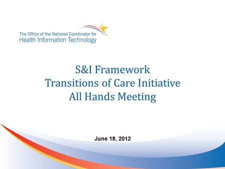 S&I Framework Transitions of Care Initiative All Hands Meeting June 18, 2012.