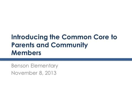 Introducing the Common Core to Parents and Community Members Benson Elementary November 8, 2013.