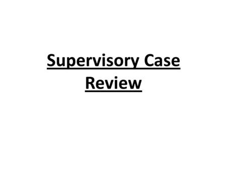 Supervisory Case Review. Purpose of the Sup Review Tool First and foremost, it is a tool to assist supervisors in doing their jobs A central page where.