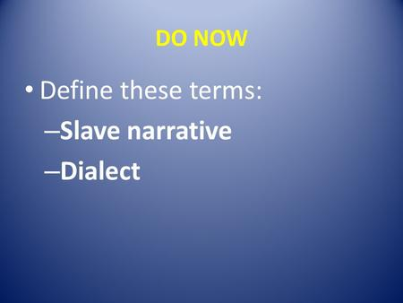 DO NOW Define these terms: – Slave narrative – Dialect.