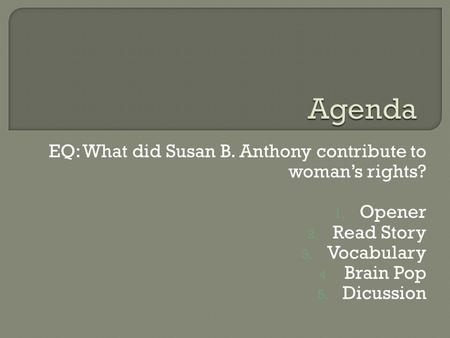 EQ: What did Susan B. Anthony contribute to woman's rights? 1. Opener 2. Read Story 3. Vocabulary 4. Brain Pop 5. Dicussion.