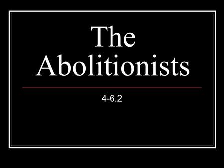 The Abolitionists 4-6.2. An abolitionist is a person who wants to end slavery.