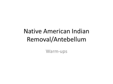 Native American Indian Removal/Antebellum Warm-ups.