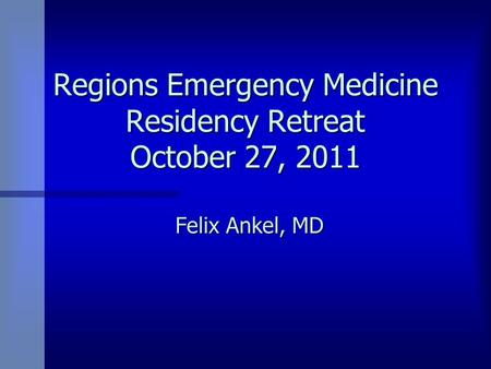 Regions Emergency Medicine Residency Retreat October 27, 2011 Felix Ankel, MD.