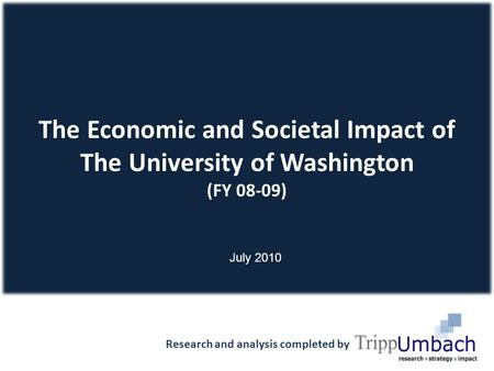 The Economic and Societal Impact of The University of Washington (FY 08-09) Research and analysis completed by 1 July 2010.