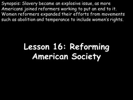Lesson 16: Reforming American Society Synopsis: Slavery became an explosive issue, as more Americans joined reformers working to put an end to it. Women.