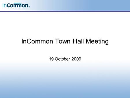 InCommon Town Hall Meeting 19 October 2009. Town Hall Meeting When, in some obscure country town, the farmers come together to a special town-meeting,