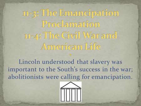 Lincoln understood that slavery was important to the South's success in the war; abolitionists were calling for emancipation.