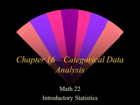 Chapter 16 – Categorical Data Analysis Math 22 Introductory Statistics.