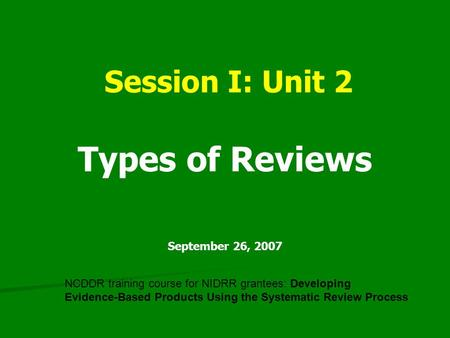 Session I: Unit 2 Types of Reviews September 26, 2007 NCDDR training course for NIDRR grantees: Developing Evidence-Based Products Using the Systematic.