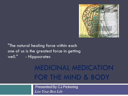 MEDICINAL MEDICATION FOR THE MIND & BODY Presented By CJ Pickering Live Your Best Life The natural healing force within each one of us is the greatest.