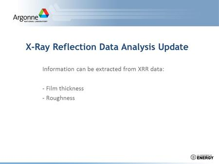 X-Ray Reflection Data Analysis Update Information can be extracted from XRR data: - Film thickness - Roughness.