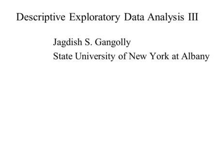 Descriptive Exploratory Data Analysis III Jagdish S. Gangolly State University of New York at Albany.