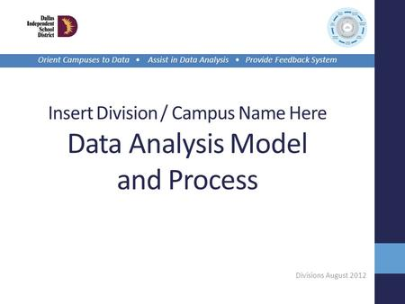 Insert Division / Campus Name Here Data Analysis Model and Process Divisions August 2012 Orient Campuses to Data Assist in Data Analysis Provide Feedback.
