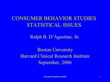 Consumer behavior studies1 CONSUMER BEHAVIOR STUDIES STATISTICAL ISSUES Ralph B. D'Agostino, Sr. Boston University Harvard Clinical Research Institute.