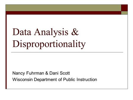 Data Analysis & Disproportionality Nancy Fuhrman & Dani Scott Wisconsin Department of Public Instruction.