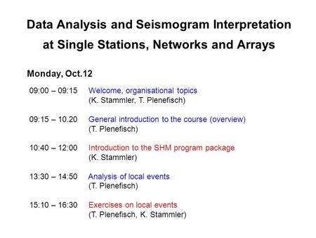 Data Analysis and Seismogram Interpretation at Single Stations, Networks and Arrays Monday, Oct.12 09:00 – 09:15 Welcome, organisational topics (K. Stammler,