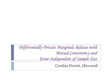 Differentially Private Marginals Release with Mutual Consistency and Error Independent of Sample Size Cynthia Dwork, Microsoft TexPoint fonts used in EMF.