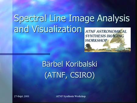 27-Sept. 2001ATNF Synthesis Workshop Spectral Line Image Analysis and Visualization Bärbel Koribalski (ATNF, CSIRO)
