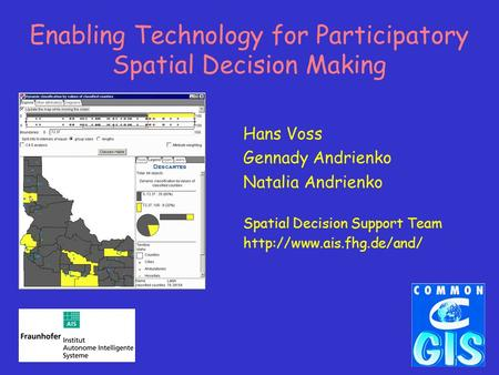 Enabling Technology for Participatory Spatial Decision Making Hans Voss Gennady Andrienko Natalia Andrienko Spatial Decision Support Team
