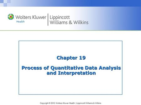 Copyright © 2012 Wolters Kluwer Health | Lippincott Williams & Wilkins Chapter 19 Process of Quantitative Data Analysis and Interpretation.