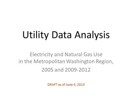 Utility Data Analysis Electricity and Natural Gas Use in the Metropolitan Washington Region, 2005 and 2009-2012 DRAFT as of June 4, 2013.