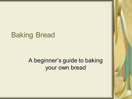Baking Bread A beginner's guide to baking your own bread.
