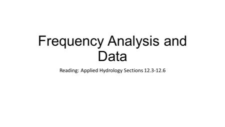 Frequency Analysis and Data Reading: Applied Hydrology Sections 12.3-12.6.