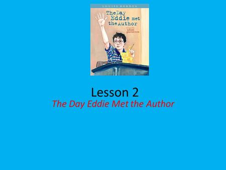 Lesson 2 The Day Eddie Met the Author. Question of the Day What questions would you like to ask an author? I would like to ask an author _______.