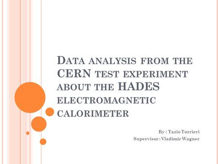 D ATA ANALYSIS FROM THE CERN TEST EXPERIMENT ABOUT THE HADES ELECTROMAGNETIC CALORIMETER By : Tazio Torrieri Supervisor : Vladimir Wagner.