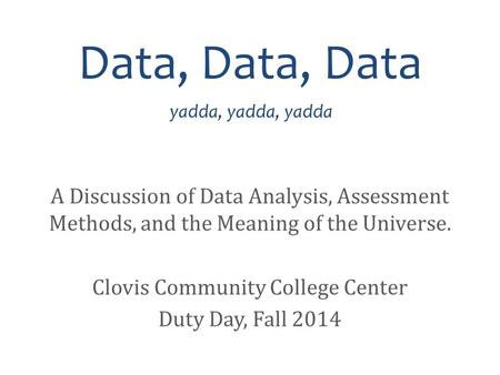 Data, Data, Data yadda, yadda, yadda A Discussion of Data Analysis, Assessment Methods, and the Meaning of the Universe. Clovis Community College Center.