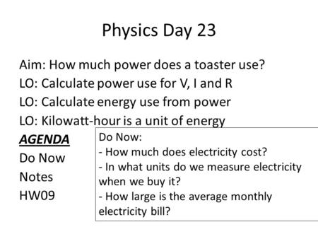 Physics Day 23 Aim: How much power does a toaster use? LO: Calculate power use for V, I and R LO: Calculate energy use from power LO: Kilowatt-hour is.