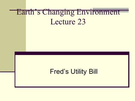Earth's Changing Environment Lecture 23 Fred's Utility Bill.