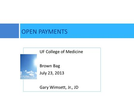OPEN PAYMENTS UF College of Medicine Brown Bag July 23, 2013 Gary Wimsett, Jr., JD.