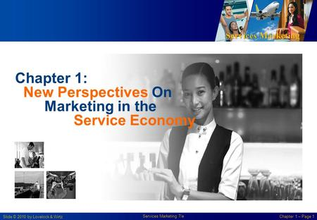 Services Marketing Slide © 2010 by Lovelock & Wirtz Services Marketing 7/e Chapter 1 – Page 1 Chapter 1: New Perspectives On Marketing in the Service Economy.