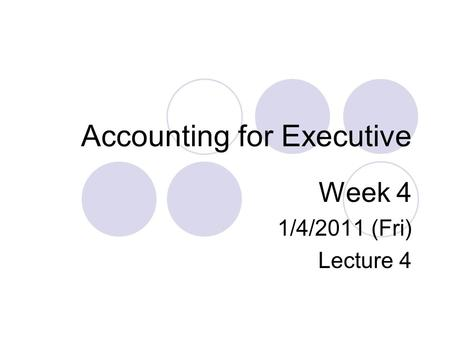 Accounting for Executive Week 4 1/4/2011 (Fri) Lecture 4.