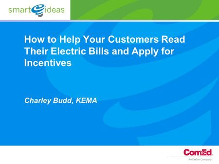 How to Help Your Customers Read Their Electric Bills and Apply for Incentives Charley Budd, KEMA.