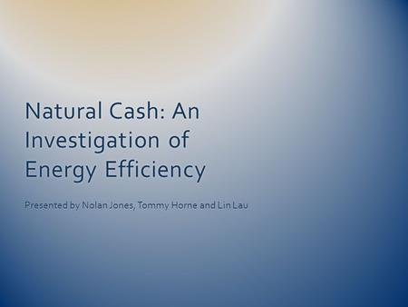 Natural Cash: An Investigation of Energy Efficiency Presented by Nolan Jones, Tommy Horne and Lin Lau.