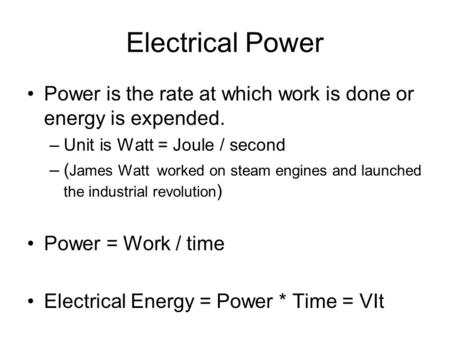 Electrical Power Power is the rate at which work is done or energy is expended. –Unit is Watt = Joule / second –( James Watt worked on steam engines and.