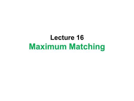 Lecture 16 Maximum Matching. Incremental Method Transform from a feasible solution to another feasible solution to increase (or decrease) the value of.