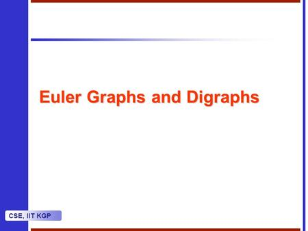 CSE, IIT KGP Euler Graphs and Digraphs. CSE, IIT KGP Euler Circuit We use the term circuit as another name for closed trail.We use the term circuit as.