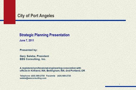 1 City of Port Angeles Strategic Planning Presentation June 7, 2011 Presented by: Gary Saleba, President EES Consulting, Inc. A registered professional.
