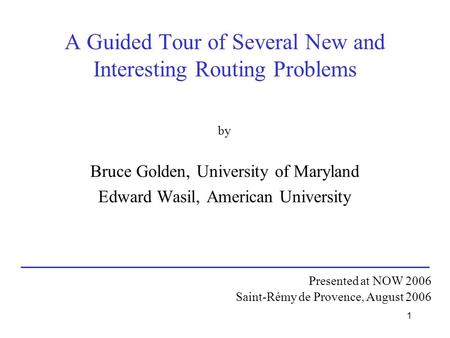 1 A Guided Tour of Several New and Interesting Routing Problems by Bruce Golden, University of Maryland Edward Wasil, American University Presented at.