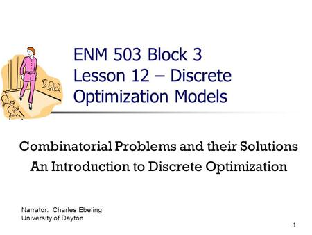 1 ENM 503 Block 3 Lesson 12 – Discrete Optimization Models Combinatorial Problems and their Solutions An Introduction to Discrete Optimization Narrator: