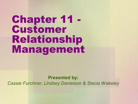 Chapter 11 - Customer Relationship Management Presented by: Cassie Furchner, Lindsey Danielson & Stacia Wakeley.