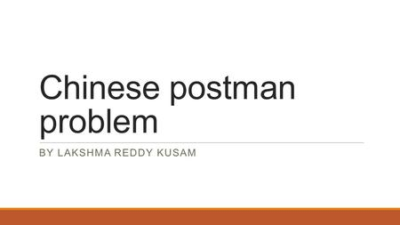 Chinese postman problem BY LAKSHMA REDDY KUSAM. Outline :  Real world problem  Graph construction  Graph problem  Graph traversability  Solution.