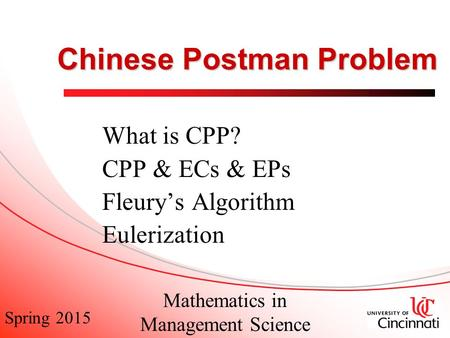 Spring 2015 Mathematics in Management Science Chinese Postman Problem What is CPP? CPP & ECs & EPs Fleury's Algorithm Eulerization.