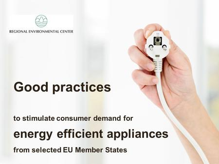 Good practices to stimulate consumer demand for energy efficient appliances from selected EU Member States.