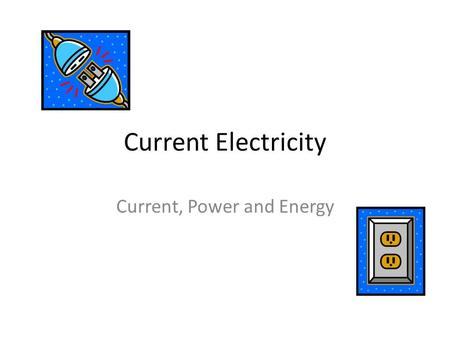 Current Electricity Current, Power and Energy. Current Electricity Current Electricity is what you get when you plug something into the wall. There are.