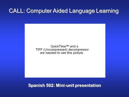 CALL: Computer Aided Language Learning Spanish 502: Mini-unit presentation.